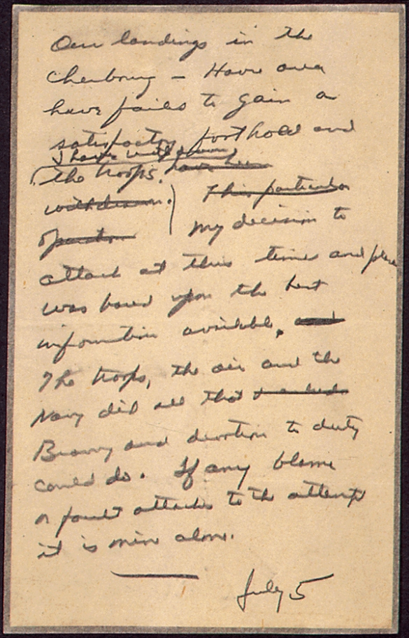 """Our landings in the Cherbourg-Havre area have failed to gain a satisfactory foothold and I have withdrawn the troops. My decision to attack at this time and place was based upon the best information available. The troops, the Air and the Navy did all that bravery and devotion could do. If any blame or fault attaches to the attempt it is mine alone."""